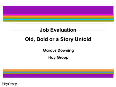 Job Evaluation Old, Bold or a Story Untold Marcus Downing Hay Group.