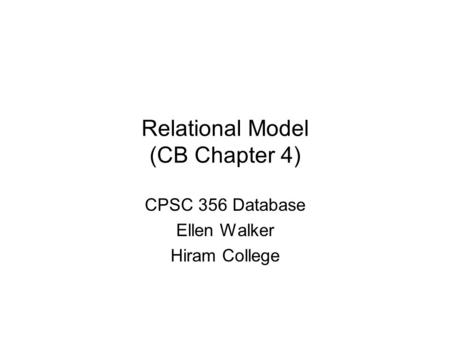 Relational Model (CB Chapter 4) CPSC 356 Database Ellen Walker Hiram College.