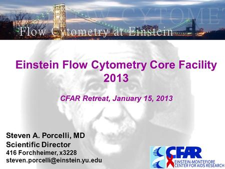 Einstein Flow Cytometry Core Facility 2013 CFAR Retreat, January 15, 2013 Steven A. Porcelli, MD Scientific Director 416 Forchheimer, x3228