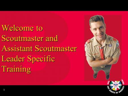 1 Welcome to Scoutmaster and Assistant Scoutmaster Leader Specific Training.