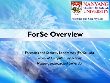 ForSe Overview Forensics and Security Laboratory (ForSe Lab) School of Computer Engineering Nanyang Technological University.