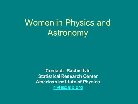 Women in Physics and Astronomy Contact: Rachel Ivie Statistical Research Center American Institute of Physics