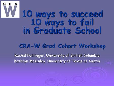 10 ways to succeed 10 ways to fail in Graduate School CRA-W Grad Cohort Workshop Rachel Pottinger, University of British Columbia Kathryn McKinley, University.