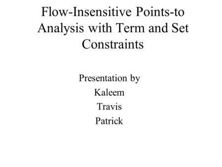 Flow-Insensitive Points-to Analysis with Term and Set Constraints Presentation by Kaleem Travis Patrick.