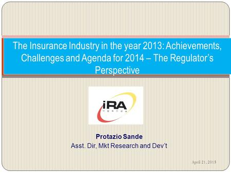 The Insurance Industry in the year 2013: Achievements, Challenges and Agenda for 2014 – The Regulator's Perspective Protazio Sande Asst. Dir, Mkt Research.