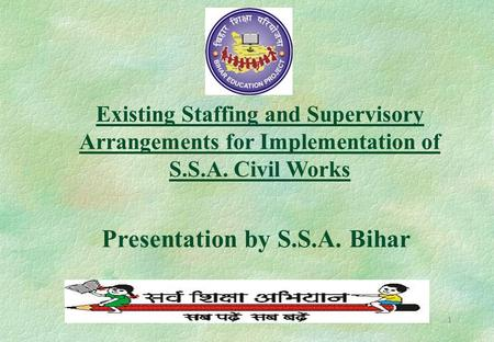 1 Existing Staffing and Supervisory Arrangements for Implementation of S.S.A. Civil Works Presentation by S.S.A. Bihar.