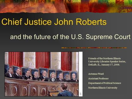 Chief Justice John Roberts and the future of the U.S. Supreme Court Friends of the Northern Illinois University Libraries Speaker Series, DeKalb, IL, January.