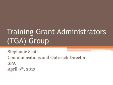 Training Grant Administrators (TGA) Group Stephanie Scott Communications and Outreach Director SPA April 9 th, 2013.