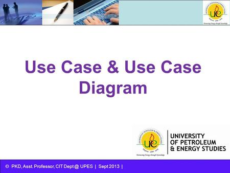 © PKD, Asst. Professor, CIT UPES | Sept 2013 | Use Case & Use Case Diagram.
