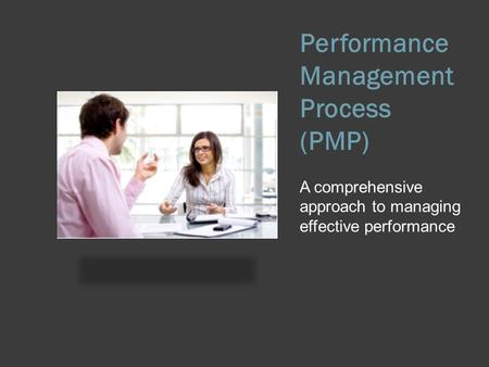 Performance Management Process (PMP) A comprehensive approach to managing effective performance.