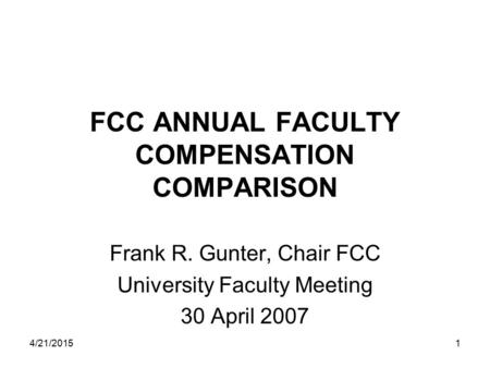 4/21/20151 FCC ANNUAL FACULTY COMPENSATION COMPARISON Frank R. Gunter, Chair FCC University Faculty Meeting 30 April 2007.