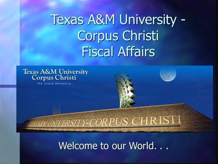 Welcome to our World... Texas A&M University - Corpus Christi Fiscal Affairs.