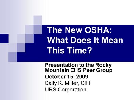 The New OSHA: What Does It Mean This Time? Presentation to the Rocky Mountain EHS Peer Group October 15, 2009 Sally K. Miller, CIH URS Corporation.