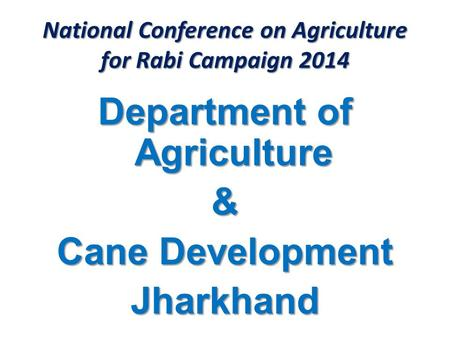 National Conference on Agriculture for Rabi Campaign 2014 Department of Agriculture & Cane Development Jharkhand.