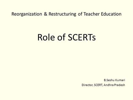 Reorganization & Restructuring of Teacher Education Role of SCERTs B.Seshu Kumari Director, SCERT, Andhra Pradesh.
