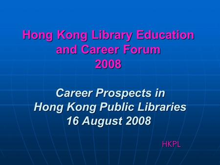 Hong Kong Library Education and Career Forum 2008 Career Prospects in Hong Kong Public Libraries 16 August 2008 HKPL.
