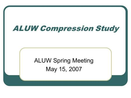 ALUW Compression Study ALUW Spring Meeting May 15, 2007.