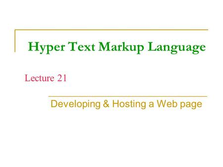 Hyper Text Markup Language Developing & Hosting a Web page Lecture 21.