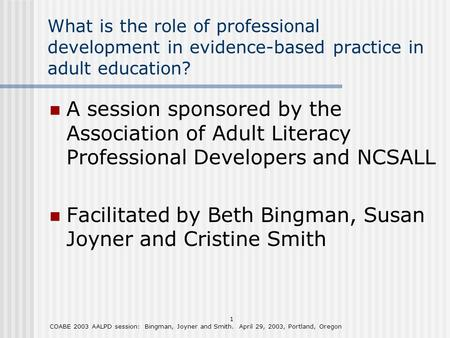 1 COABE 2003 AALPD session: Bingman, Joyner and Smith. April 29, 2003, Portland, Oregon What is the role of professional development in evidence-based.