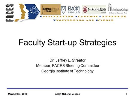 March 20th, 2009AGEP National Meeting1 Faculty Start-up Strategies Dr. Jeffrey L. Streator Member, FACES Steering Committee Georgia Institute of Technology.
