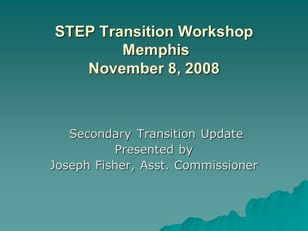 STEP Transition Workshop Memphis November 8, 2008 STEP Transition Workshop Memphis November 8, 2008 Secondary Transition Update Secondary Transition Update.