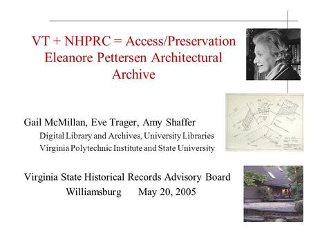 VT + NHPRC = Access/Preservation Eleanore Pettersen Architectural Archive Gail McMillan, Eve Trager, Amy Shaffer Digital Library and Archives, University.