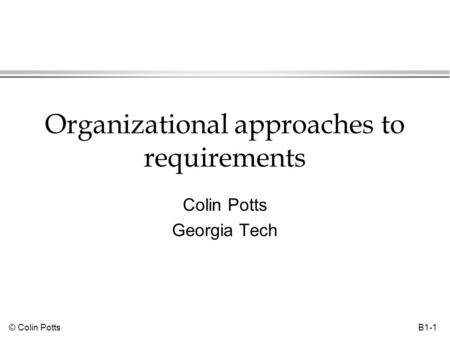 © Colin Potts B1-1 Organizational approaches to requirements Colin Potts Georgia Tech.