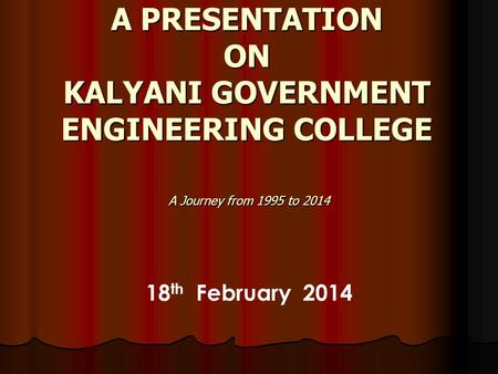 A PRESENTATION ON KALYANI GOVERNMENT ENGINEERING COLLEGE A Journey from 1995 to 2014 18 th February 2014.