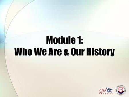 Module 1: Who We Are & Our History. Module Objectives After this module, you should be able to: Understand the Military Health System's organization Identify.