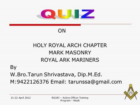 21-22 April 2012RGLWI – Active Officer Training Program – Nasik ON HOLY ROYAL ARCH CHAPTER MARK MASONRY ROYAL ARK MARINERS By W.Bro.Tarun Shrivastava,