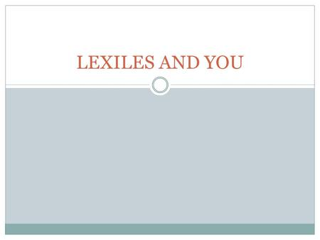 "LEXILES AND YOU. An Analogy: Lexiles are like inches… A universal, accurate measurement system Used to measure a student's current ""size"" and growth."