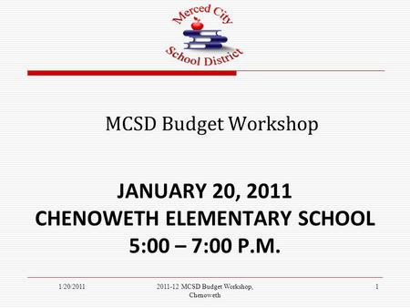 JANUARY 20, 2011 CHENOWETH ELEMENTARY SCHOOL 5:00 – 7:00 P.M. MCSD Budget Workshop 1/20/201112011-12 MCSD Budget Workshop, Chenoweth.