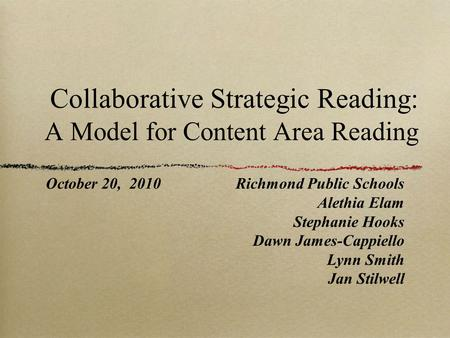 Collaborative Strategic Reading: A Model for Content Area Reading October 20, 2010Richmond Public Schools Alethia Elam Stephanie Hooks Dawn James-Cappiello.