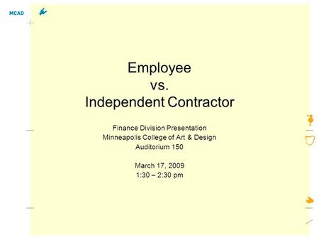 Employee vs. Independent Contractor Finance Division Presentation Minneapolis College of Art & Design Auditorium 150 March 17, 2009 1:30 – 2:30 pm.