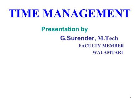 TIME MANAGEMENT Presentation by G.Surender, M.Tech FACULTY MEMBER WALAMTARI 1.