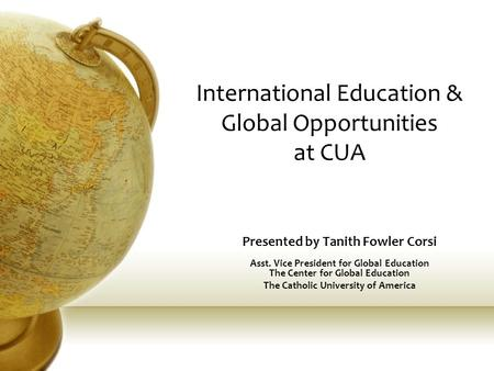 International Education & Global Opportunities at CUA Presented by Tanith Fowler Corsi Asst. Vice President for Global Education The Center for Global.