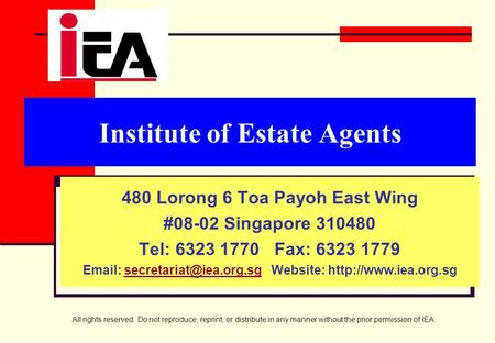 All rights reserved. Do not reproduce, reprint, or distribute in any manner without the prior permission of IEA Institute of Estate Agents 480 Lorong 6.
