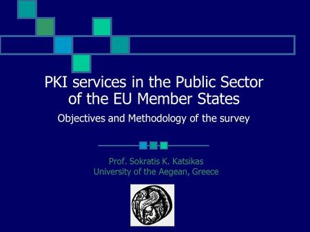 PKI services in the Public Sector of the EU Member States Objectives and Methodology of the survey Prof. Sokratis K. Katsikas University of the Aegean,