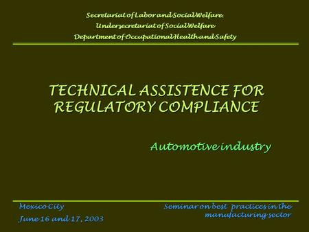 TECHNICAL ASSISTENCE FOR REGULATORY COMPLIANCE Automotive industry Secretariat of Labor and Social Welfare. Undersecretariat of Social Welfare Department.