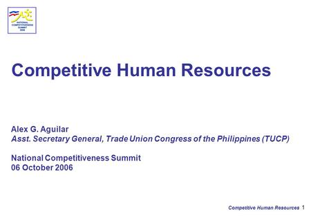 Competitive Human Resources 1 Competitive Human Resources Alex G. Aguilar Asst. Secretary General, Trade Union Congress of the Philippines (TUCP) National.