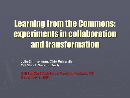 Learning from the Commons: experiments in collaboration and transformation Julia Zimmerman, Ohio University Crit Stuart, Georgia Tech CNI Fall 2004 Task.