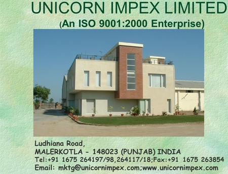 UNICORN IMPEX LIMITED ( An ISO 9001:2000 Enterprise) Ludhiana Road, MALERKOTLA - 148023 (PUNJAB) INDIA Tel:+91 1675 264197/98,264117/18;Fax:+91 1675 263854.
