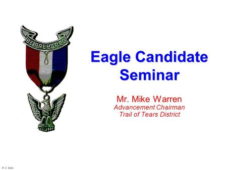 R. C. Smith Mr. Mike Warren Advancement Chairman Trail of Tears District Eagle Candidate Seminar.