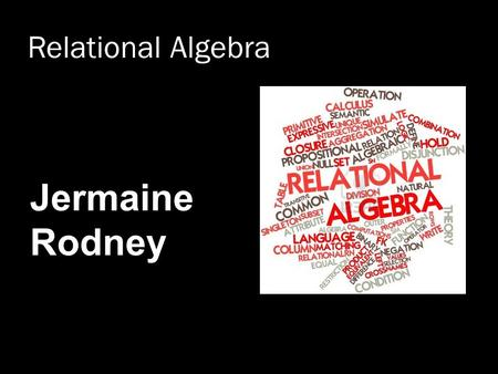 "Relational Algebra Jermaine Rodney. What is an ""Algebra""  Mathematical system consisting of: Operands --- Variables or values from which new values can."