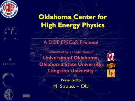 Oklahoma Center for High Energy Physics A DOE EPSCoR Proposal Submitted by a consortium of University of Oklahoma, Oklahoma State University, Langston.
