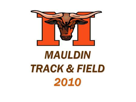 MAULDIN TRACK & FIELD 2010. Coaching Staff  Coach Harris  Coach Harris – Boys Head Coach  Coach Holmes  Coach Holmes – Girls Head Coach  Coach Howell.