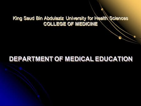 King Saud Bin Abdulaziz University for Health Sciences COLLEGE OF MEDICINE DEPARTMENT OF MEDICAL EDUCATION.