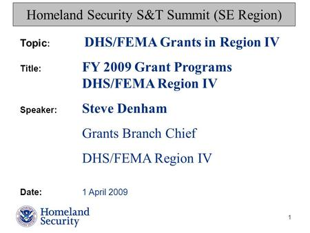 1 Homeland Security S&T Summit (SE Region) Topic : DHS/FEMA Grants in Region IV Title: FY 2009 Grant Programs DHS/FEMA Region IV Speaker: Steve Denham.