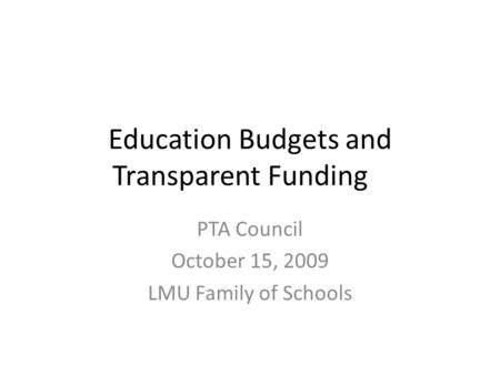 Education Budgets and Transparent Funding PTA Council October 15, 2009 LMU Family of Schools.