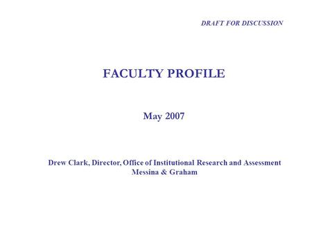 FACULTY PROFILE Drew Clark, Director, Office of Institutional Research and Assessment Messina & Graham DRAFT FOR DISCUSSION May 2007.